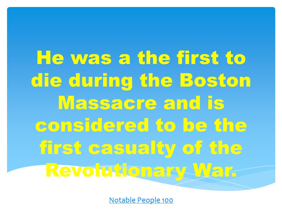 He was a the first to die during the Boston Massacre and is considered to be the first casualty of the Revolutionary War.