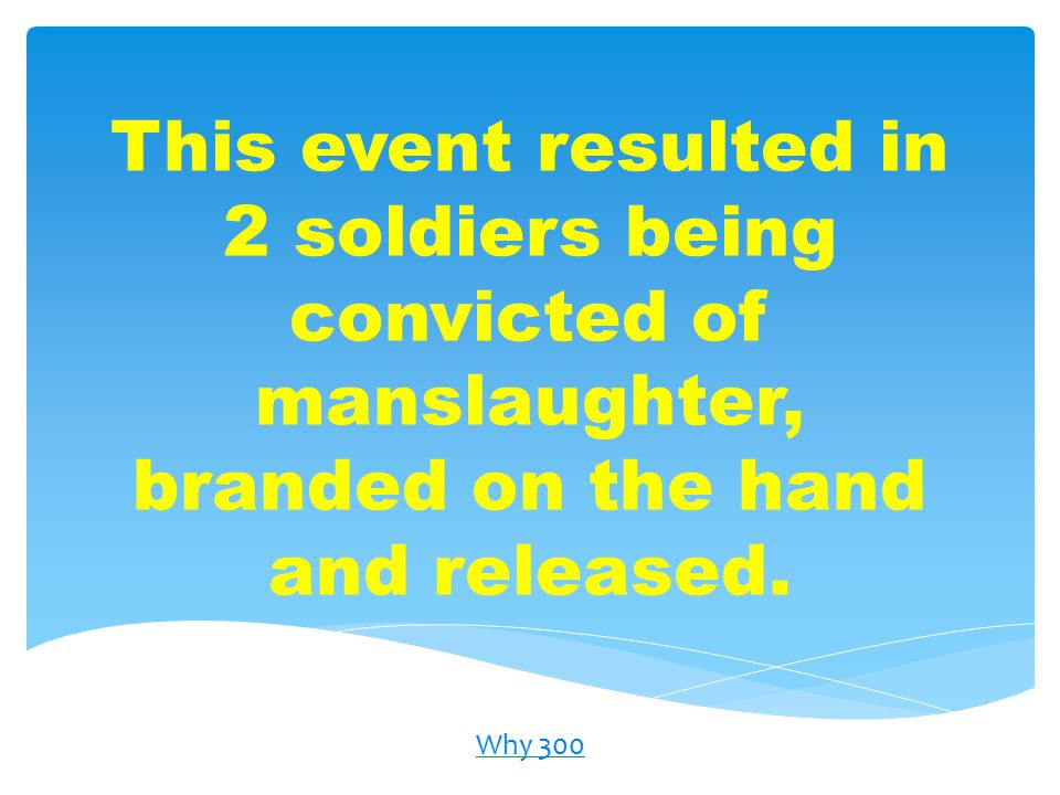 This event resulted in 2 soldiers being convicted of manslaughter, branded on the hand and released.