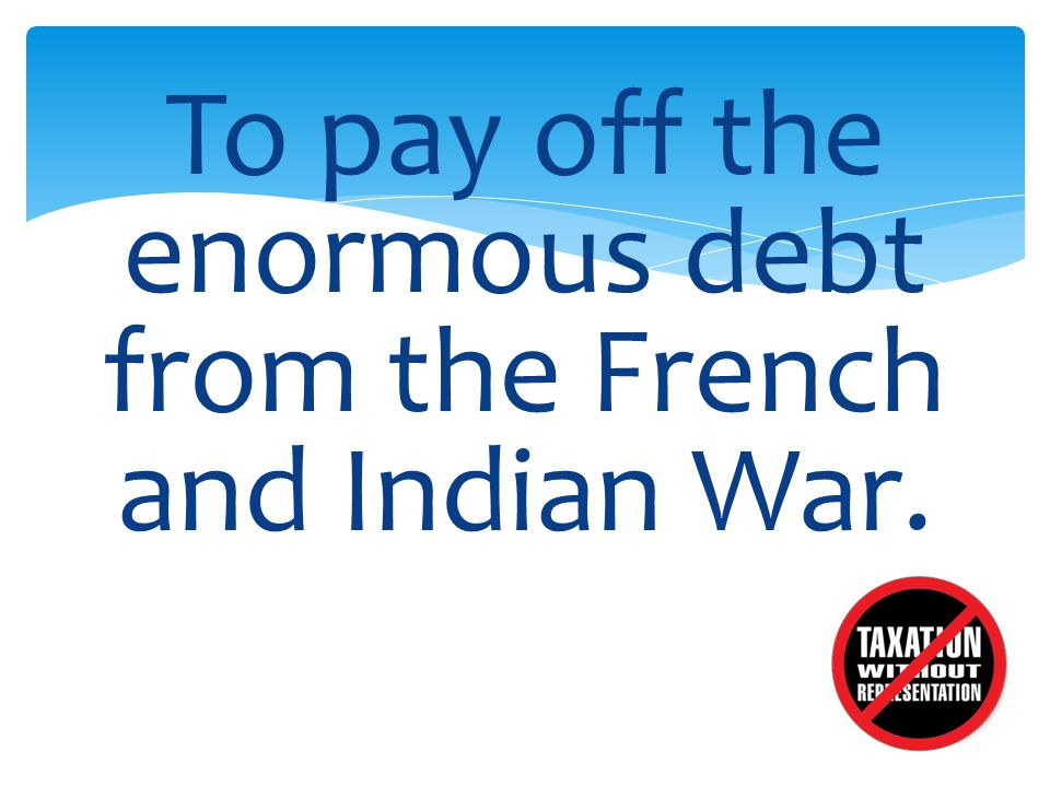 To pay off the enormous debt from the French and Indian War.