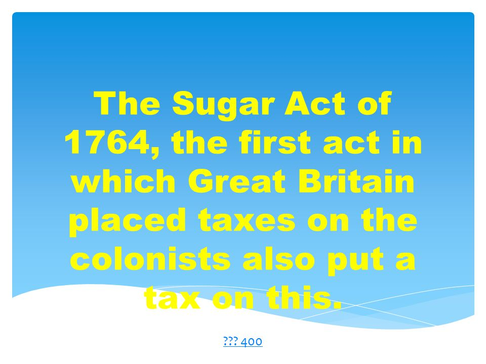 The Sugar Act of 1764, the first act in which Great Britain placed taxes on the colonists also put a tax on this.