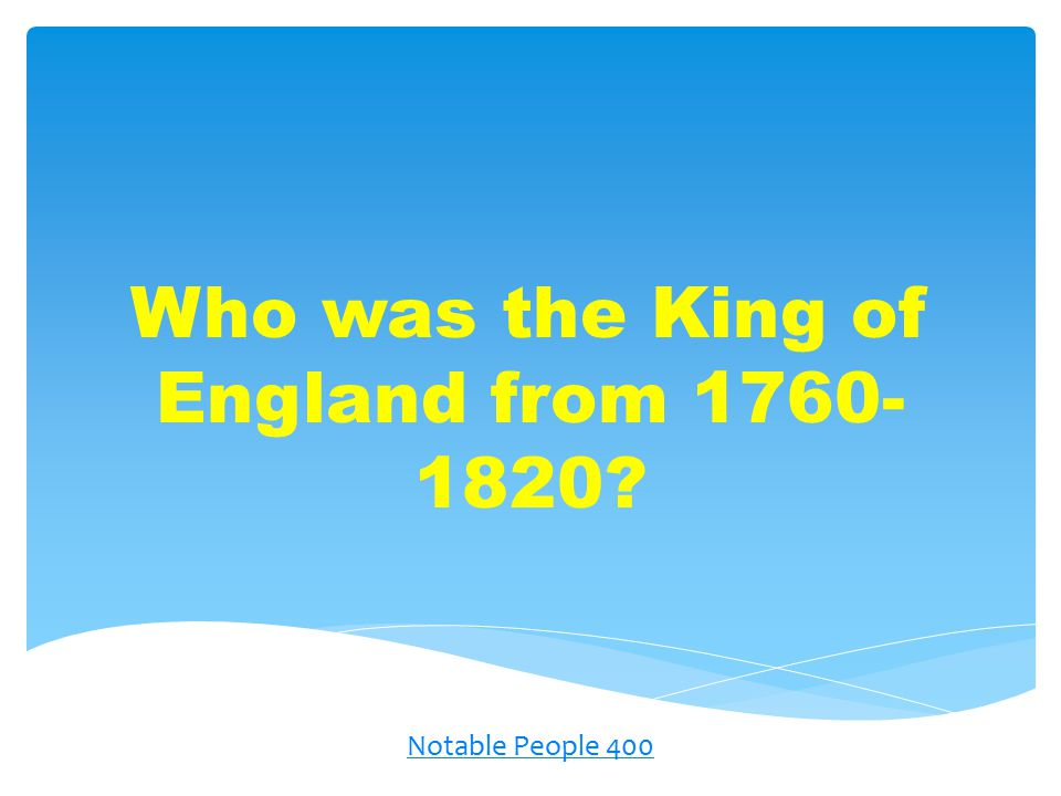 Who was the King of England from 1760- 1820? Notable People 400