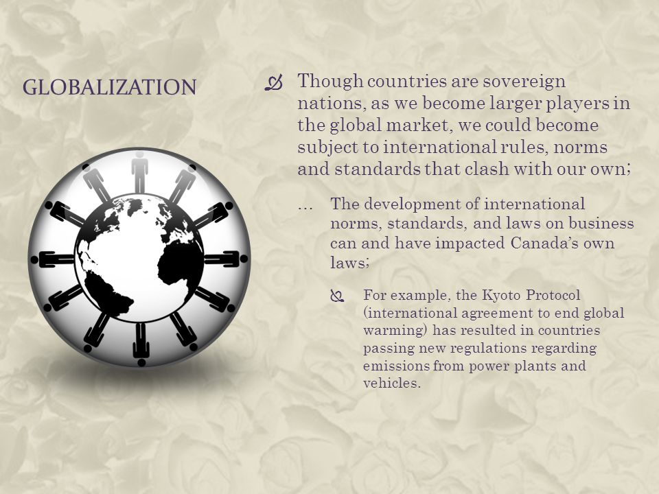 GLOBALIZATION  Though countries are sovereign nations, as we become larger players in the global market, we could become subject to international rules, norms and standards that clash with our own; …The development of international norms, standards, and laws on business can and have impacted Canada's own laws;  For example, the Kyoto Protocol (international agreement to end global warming) has resulted in countries passing new regulations regarding emissions from power plants and vehicles.