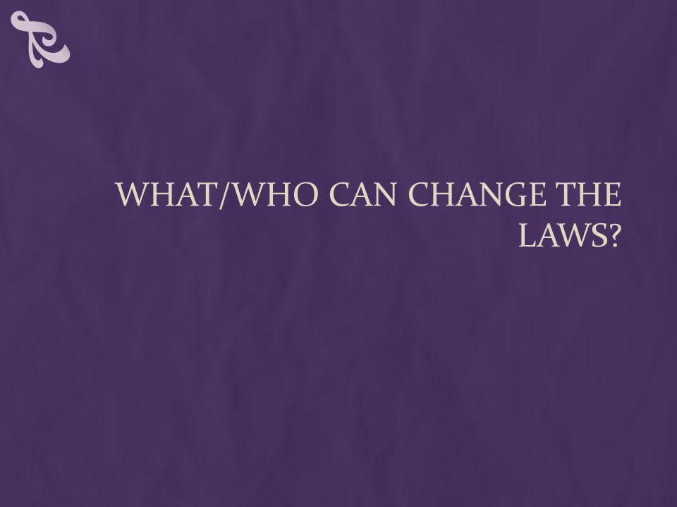 WHAT/WHO CAN CHANGE THE LAWS