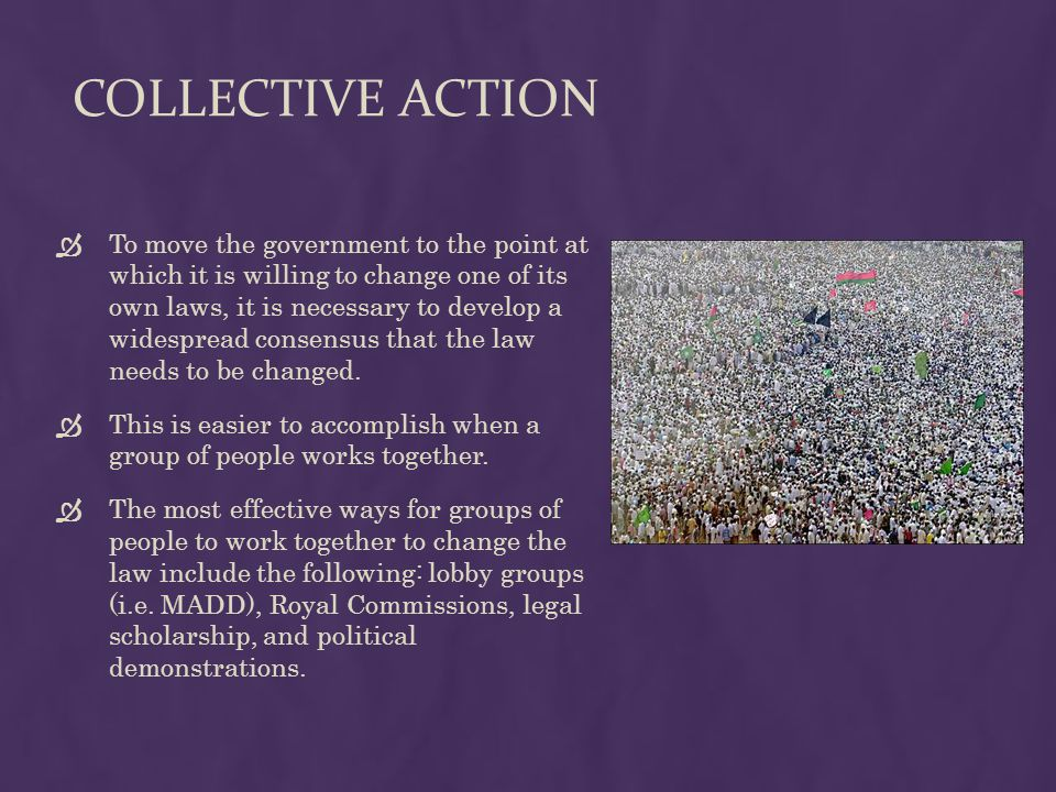 COLLECTIVE ACTION  To move the government to the point at which it is willing to change one of its own laws, it is necessary to develop a widespread consensus that the law needs to be changed.