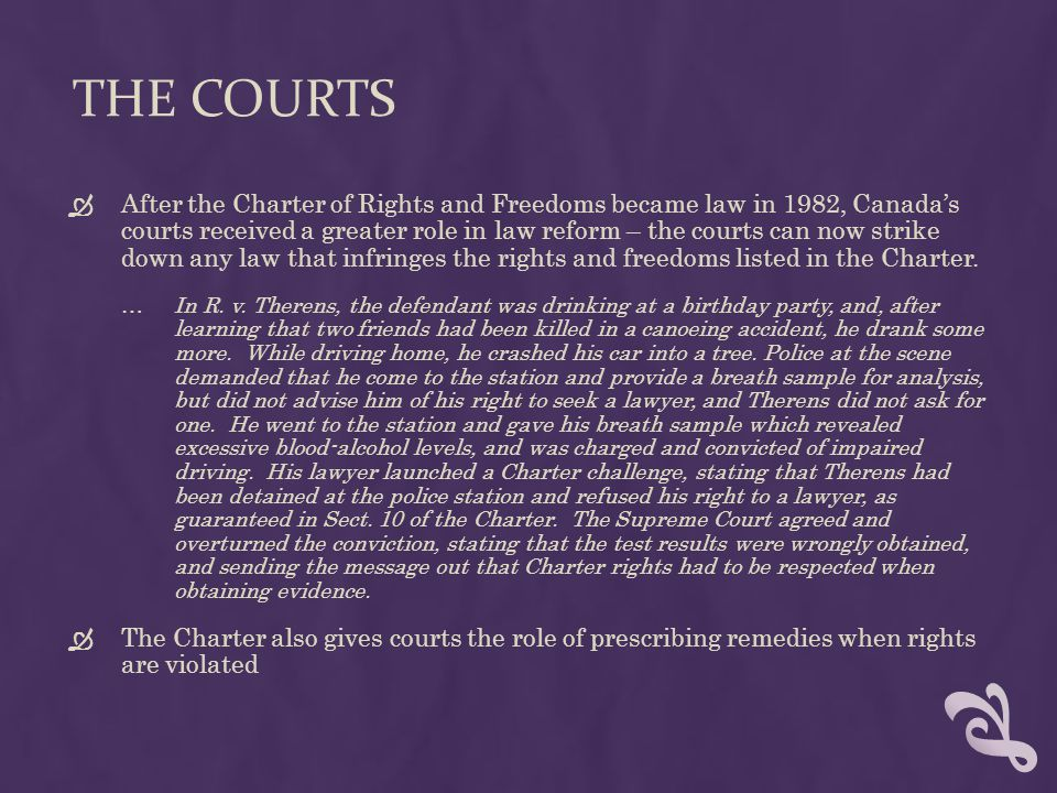 THE COURTS  After the Charter of Rights and Freedoms became law in 1982, Canada's courts received a greater role in law reform – the courts can now strike down any law that infringes the rights and freedoms listed in the Charter.