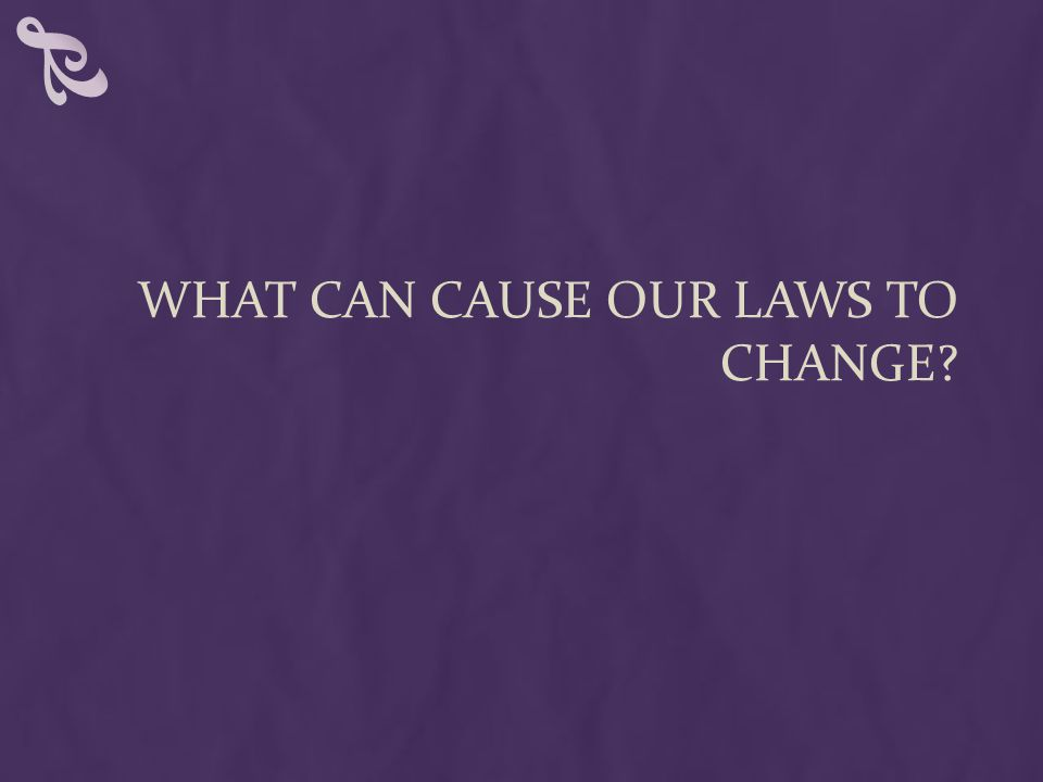 WHAT CAN CAUSE OUR LAWS TO CHANGE
