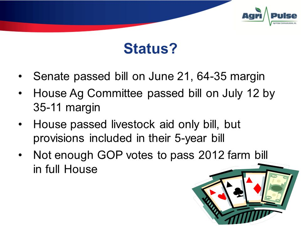 Status? Senate passed bill on June 21, 64-35 margin House Ag Committee passed bill on July 12 by 35-11 margin House passed livestock aid only bill, bu