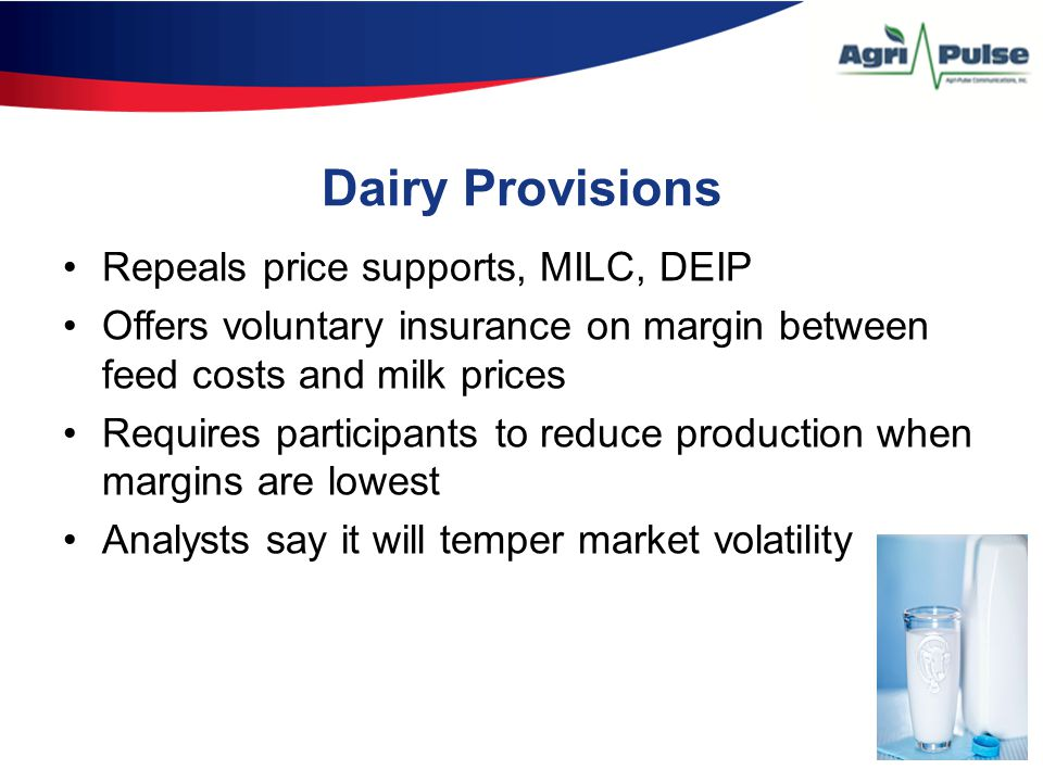 Dairy Provisions Repeals price supports, MILC, DEIP Offers voluntary insurance on margin between feed costs and milk prices Requires participants to reduce production when margins are lowest Analysts say it will temper market volatility