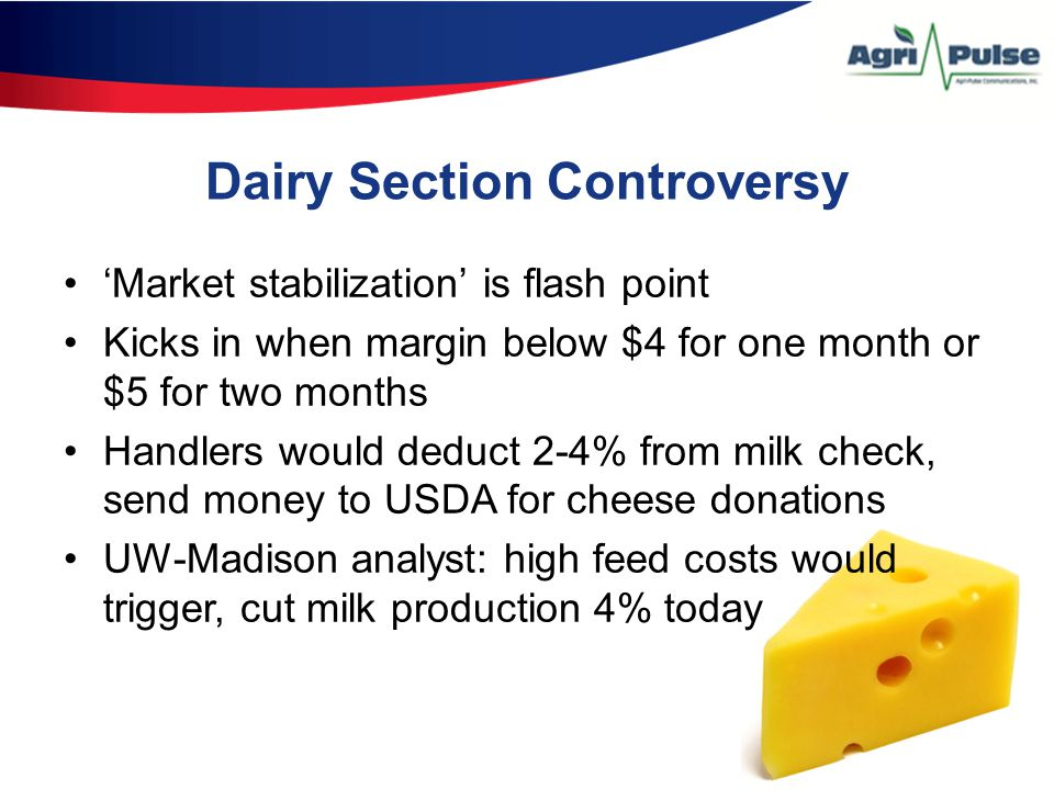 Dairy Section Controversy 'Market stabilization' is flash point Kicks in when margin below $4 for one month or $5 for two months Handlers would deduct 2-4% from milk check, send money to USDA for cheese donations UW-Madison analyst: high feed costs would trigger, cut milk production 4% today