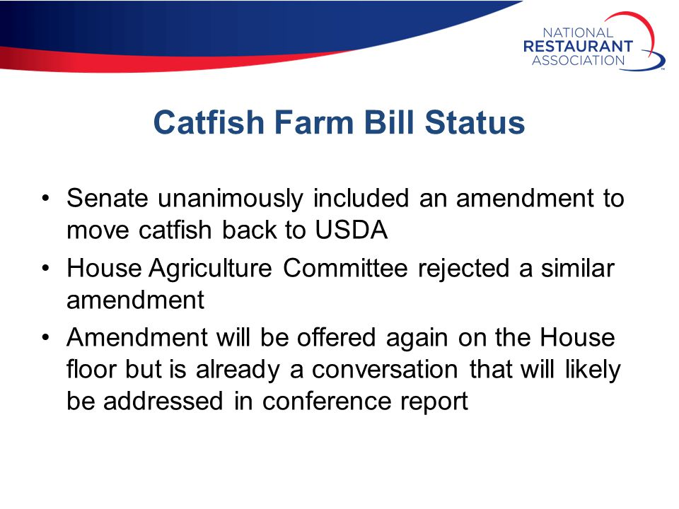 Catfish Farm Bill Status Senate unanimously included an amendment to move catfish back to USDA House Agriculture Committee rejected a similar amendment Amendment will be offered again on the House floor but is already a conversation that will likely be addressed in conference report
