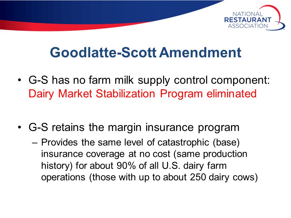 Goodlatte-Scott Amendment G-S has no farm milk supply control component: Dairy Market Stabilization Program eliminated G-S retains the margin insurance program –Provides the same level of catastrophic (base) insurance coverage at no cost (same production history) for about 90% of all U.S.