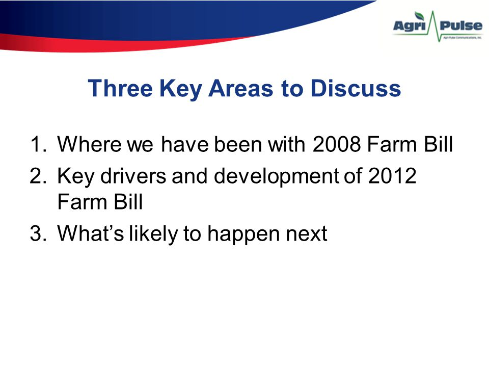 Three Key Areas to Discuss 1.Where we have been with 2008 Farm Bill 2.Key drivers and development of 2012 Farm Bill 3.What's likely to happen next