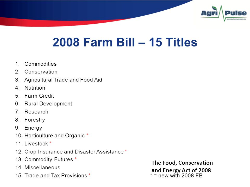 2008 Farm Bill – 15 Titles 1.Commodities 2.Conservation 3.Agricultural Trade and Food Aid 4.Nutrition 5.Farm Credit 6.Rural Development 7.Research 8.Forestry 9.Energy 10.Horticulture and Organic * 11.Livestock * 12.Crop Insurance and Disaster Assistance * 13.Commodity Futures * 14.Miscellaneous 15.Trade and Tax Provisions * * = new with 2008 FB The Food, Conservation and Energy Act of 2008