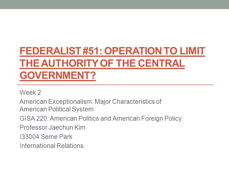 FEDERALIST #51: OPERATION TO LIMIT THE AUTHORITY OF THE CENTRAL GOVERNMENT? Week 2 American Exceptionalism: Major Characteristics of American Politica