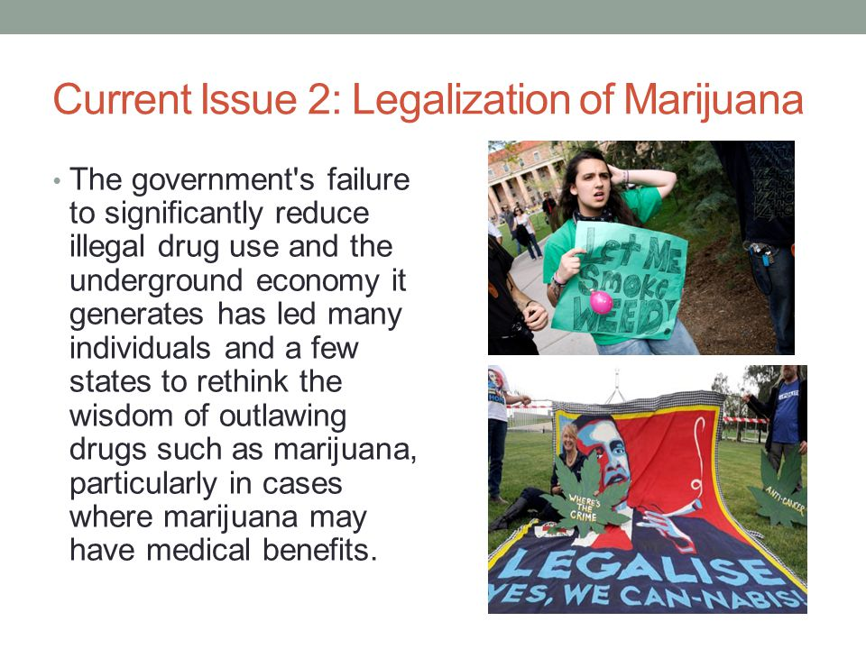 Current Issue 2: Legalization of Marijuana The government s failure to significantly reduce illegal drug use and the underground economy it generates has led many individuals and a few states to rethink the wisdom of outlawing drugs such as marijuana, particularly in cases where marijuana may have medical benefits.
