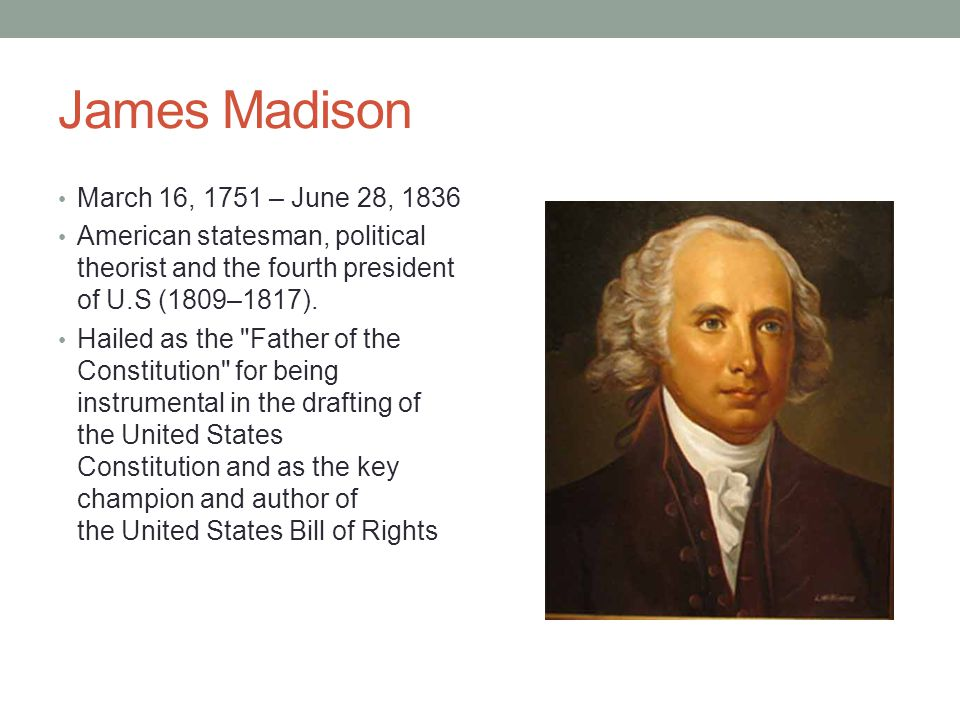 James Madison March 16, 1751 – June 28, 1836 American statesman, political theorist and the fourth president of U.S (1809–1817). Hailed as the