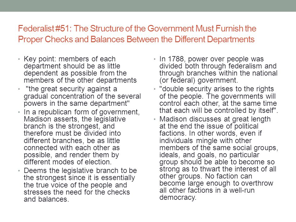 Federalist #51: The Structure of the Government Must Furnish the Proper Checks and Balances Between the Different Departments Key point: members of each department should be as little dependent as possible from the members of the other departments the great security against a gradual concentration of the several powers in the same department In a republican form of government, Madison asserts, the legislative branch is the strongest, and therefore must be divided into different branches, be as little connected with each other as possible, and render them by different modes of election.