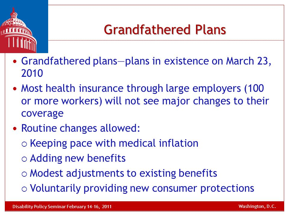 Grandfathered Plans Grandfathered plans—plans in existence on March 23, 2010 Most health insurance through large employers (100 or more workers) will