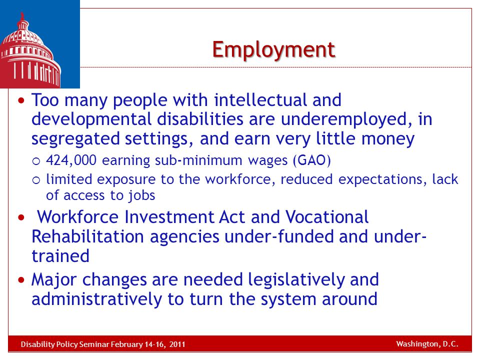 Employment Too many people with intellectual and developmental disabilities are underemployed, in segregated settings, and earn very little money  42