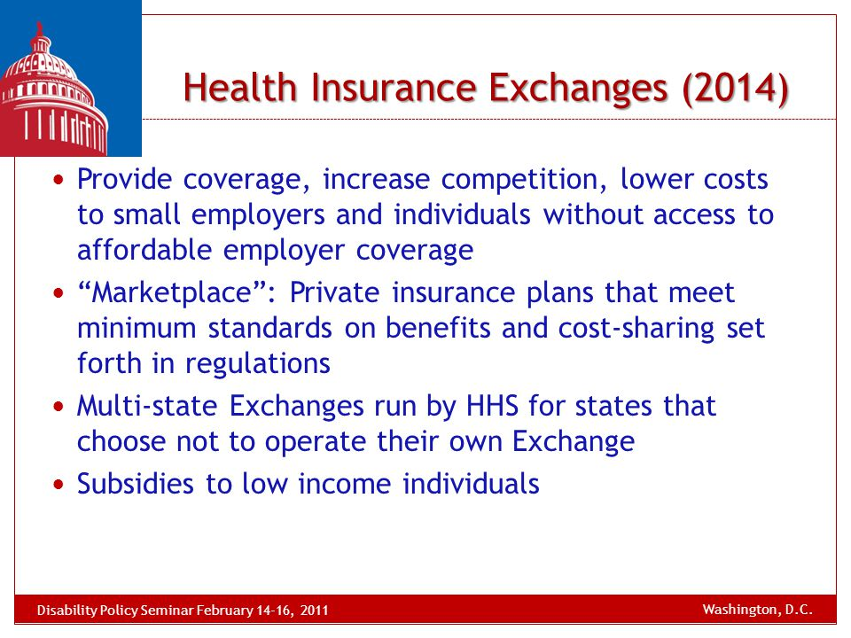 Health Insurance Exchanges (2014) Provide coverage, increase competition, lower costs to small employers and individuals without access to affordable