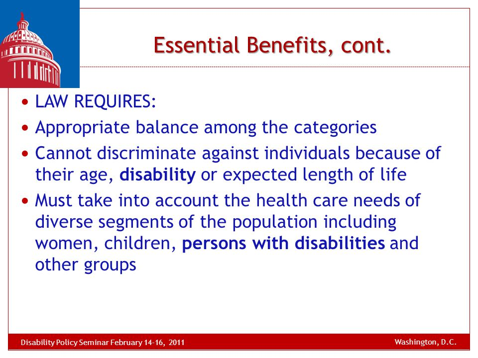Essential Benefits, cont. LAW REQUIRES: Appropriate balance among the categories Cannot discriminate against individuals because of their age, disabil