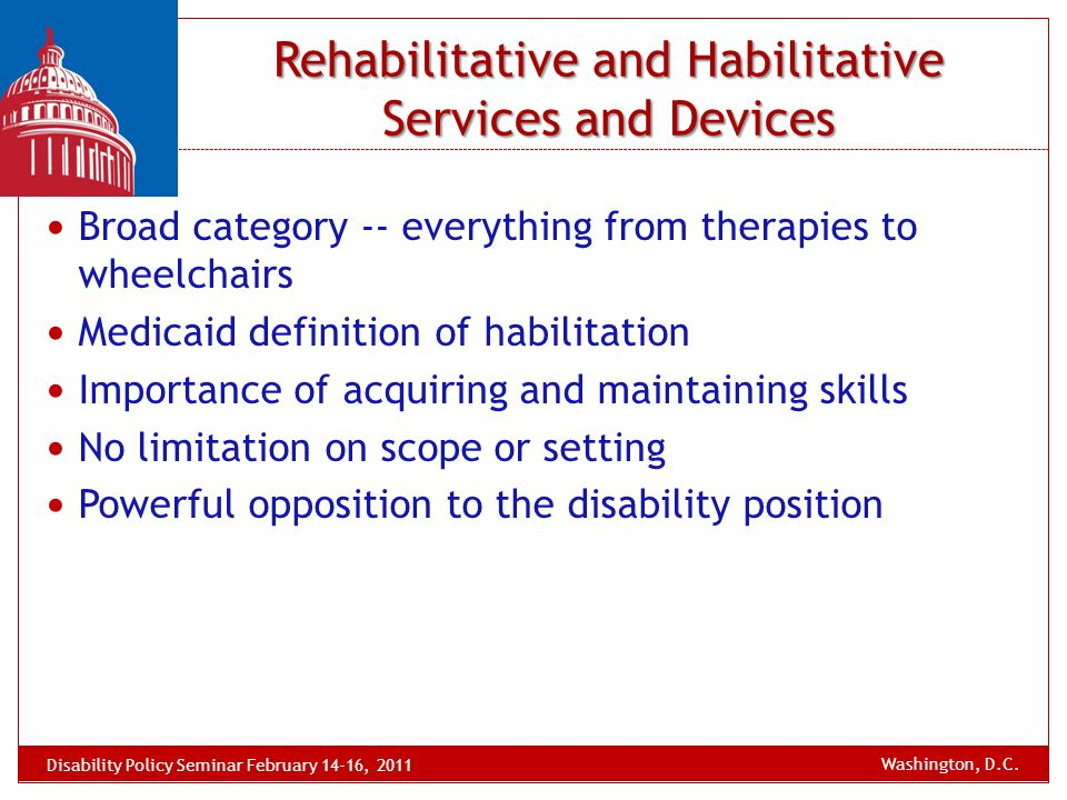 Rehabilitative and Habilitative Services and Devices Broad category -- everything from therapies to wheelchairs Medicaid definition of habilitation Im