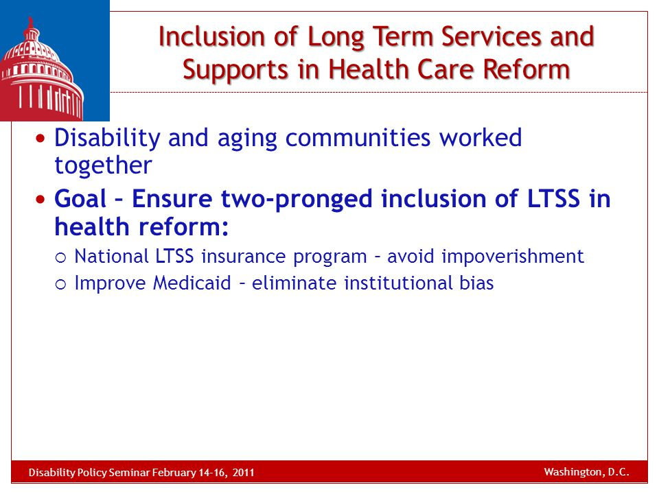 Disability and aging communities worked together Goal – Ensure two-pronged inclusion of LTSS in health reform:  National LTSS insurance program – avo