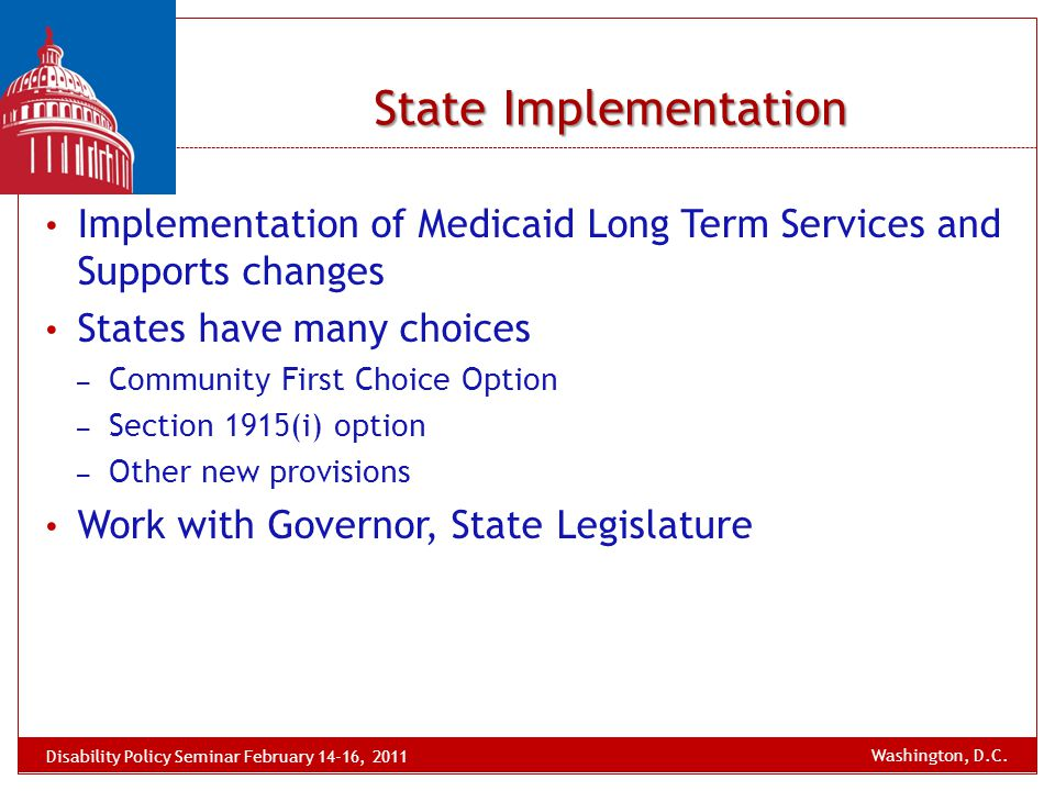 Implementation of Medicaid Long Term Services and Supports changes States have many choices – Community First Choice Option – Section 1915(i) option –