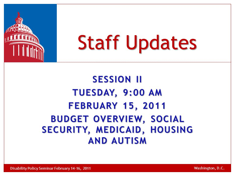 SESSION II TUESDAY, 9:00 AM FEBRUARY 15, 2011 BUDGET OVERVIEW, SOCIAL SECURITY, MEDICAID, HOUSING AND AUTISM Staff Updates Washington, D.C. Disability