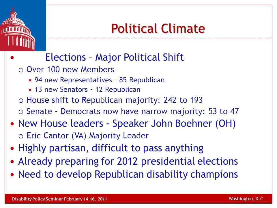 Political Climate Elections – Major Political Shift  Over 100 new Members  94 new Representatives – 85 Republican  13 new Senators – 12 Republican  House shift to Republican majority: 242 to 193  Senate – Democrats now have narrow majority: 53 to 47 New House leaders - Speaker John Boehner (OH)  Eric Cantor (VA) Majority Leader Highly partisan, difficult to pass anything Already preparing for 2012 presidential elections Need to develop Republican disability champions Disability Policy Seminar February 14-16, 2011 Washington, D.C.