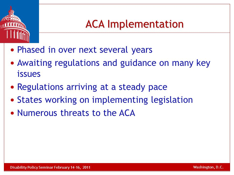 ACA Implementation Phased in over next several years Awaiting regulations and guidance on many key issues Regulations arriving at a steady pace States