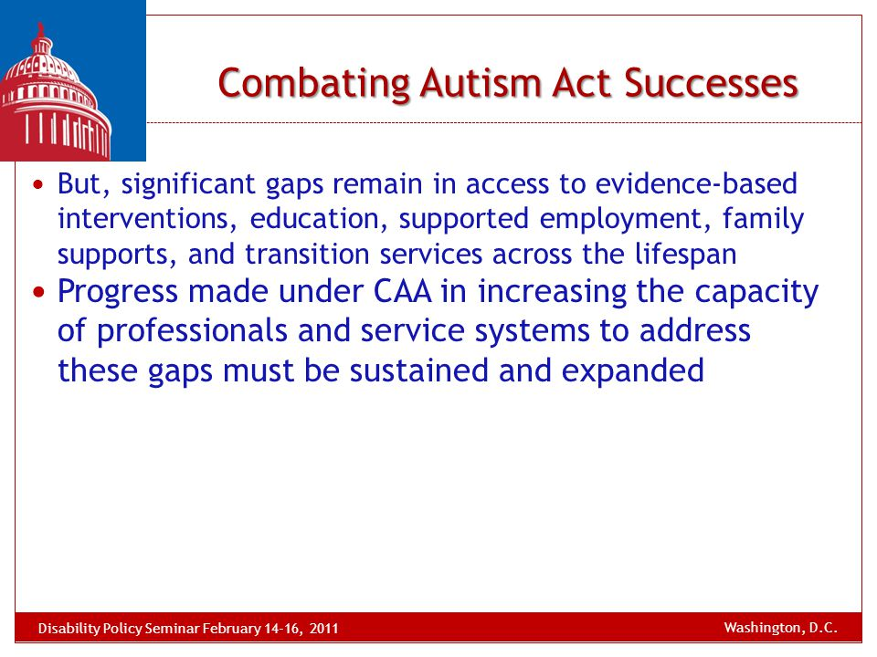 Combating Autism Act Successes But, significant gaps remain in access to evidence-based interventions, education, supported employment, family support