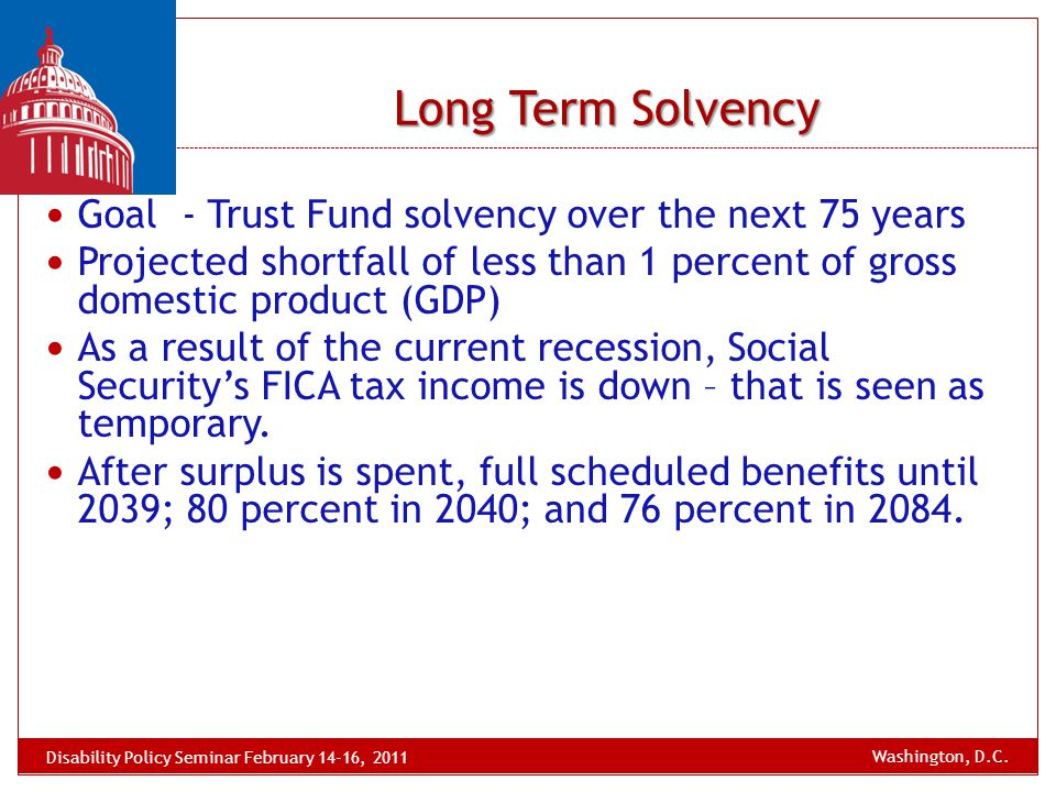 Long Term Solvency Goal - Trust Fund solvency over the next 75 years Projected shortfall of less than 1 percent of gross domestic product (GDP) As a r
