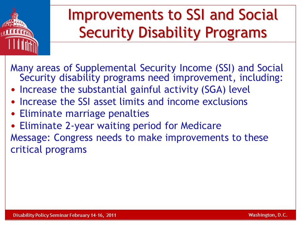 Improvements to SSI and Social Security Disability Programs Many areas of Supplemental Security Income (SSI) and Social Security disability programs n