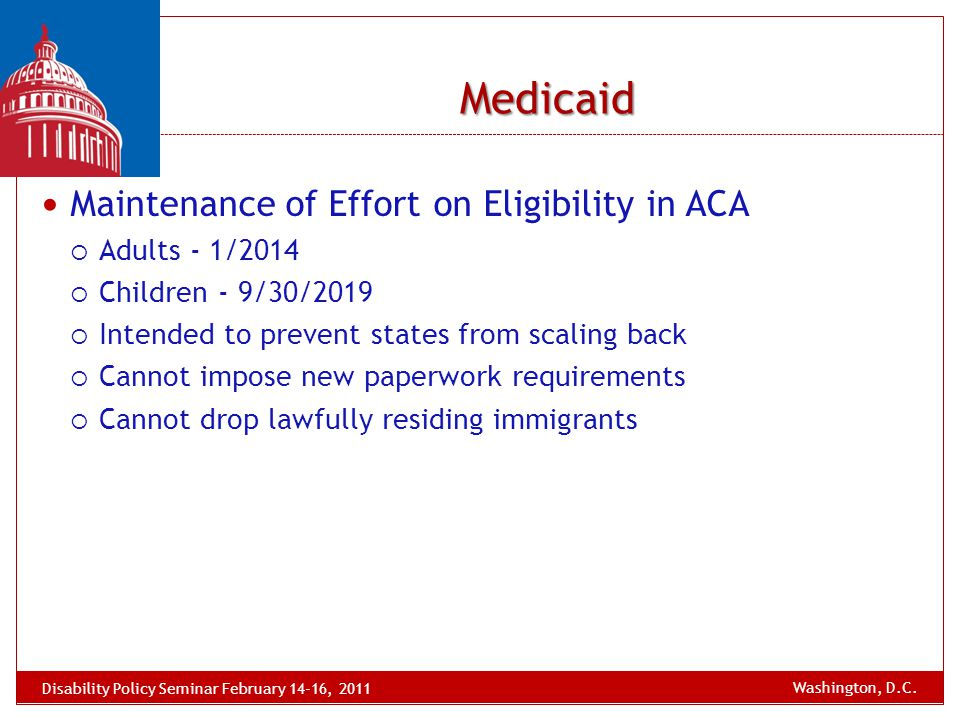 Medicaid Maintenance of Effort on Eligibility in ACA  Adults - 1/2014  Children - 9/30/2019  Intended to prevent states from scaling back  Cannot