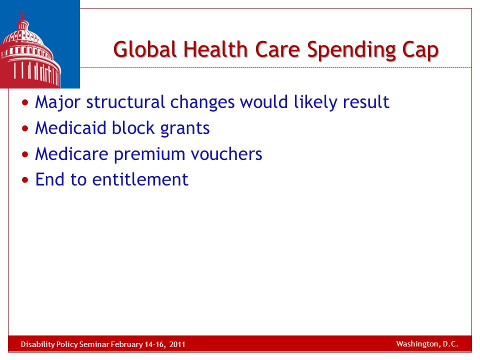 Global Health Care Spending Cap Major structural changes would likely result Medicaid block grants Medicare premium vouchers End to entitlement Disabi
