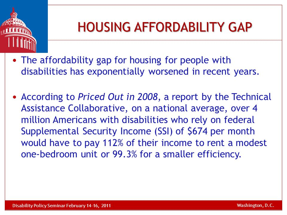 HOUSING AFFORDABILITY GAP The affordability gap for housing for people with disabilities has exponentially worsened in recent years. According to Pric