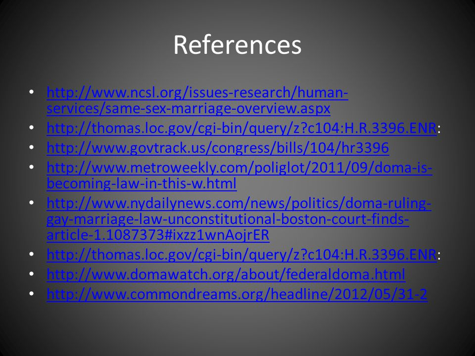 References http://www.ncsl.org/issues-research/human- services/same-sex-marriage-overview.aspx http://www.ncsl.org/issues-research/human- services/same-sex-marriage-overview.aspx http://thomas.loc.gov/cgi-bin/query/z c104:H.R.3396.ENR: http://thomas.loc.gov/cgi-bin/query/z c104:H.R.3396.ENR http://www.govtrack.us/congress/bills/104/hr3396 http://www.metroweekly.com/poliglot/2011/09/doma-is- becoming-law-in-this-w.html http://www.metroweekly.com/poliglot/2011/09/doma-is- becoming-law-in-this-w.html http://www.nydailynews.com/news/politics/doma-ruling- gay-marriage-law-unconstitutional-boston-court-finds- article-1.1087373#ixzz1wnAojrER http://www.nydailynews.com/news/politics/doma-ruling- gay-marriage-law-unconstitutional-boston-court-finds- article-1.1087373#ixzz1wnAojrER http://thomas.loc.gov/cgi-bin/query/z c104:H.R.3396.ENR: http://thomas.loc.gov/cgi-bin/query/z c104:H.R.3396.ENR http://www.domawatch.org/about/federaldoma.html http://www.commondreams.org/headline/2012/05/31-2