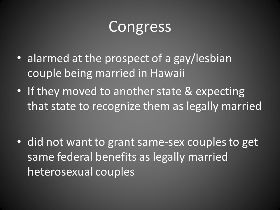 Congress alarmed at the prospect of a gay/lesbian couple being married in Hawaii If they moved to another state & expecting that state to recognize them as legally married did not want to grant same-sex couples to get same federal benefits as legally married heterosexual couples