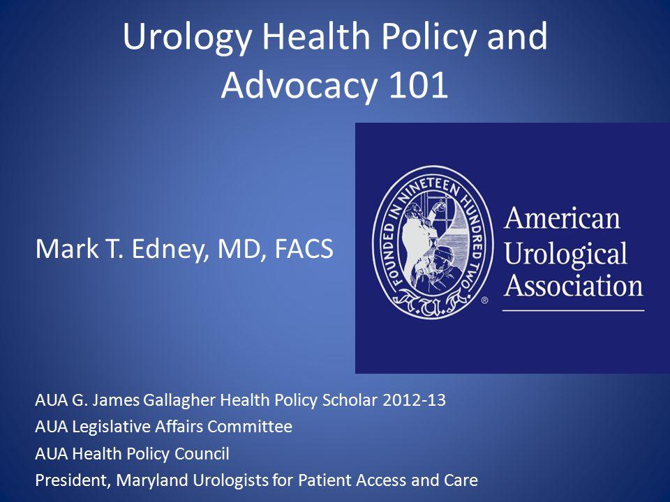 Urology Health Policy and Advocacy 101 Mark T. Edney, MD, FACS AUA G.