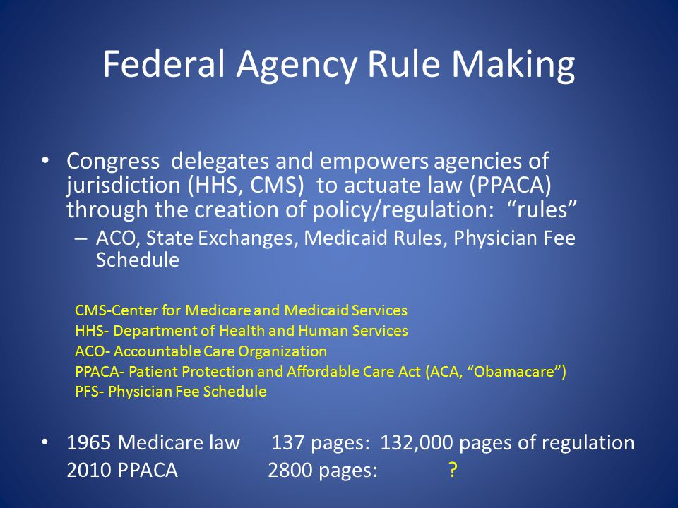 Federal Agency Rule Making Congress delegates and empowers agencies of jurisdiction (HHS, CMS) to actuate law (PPACA) through the creation of policy/regulation: rules – ACO, State Exchanges, Medicaid Rules, Physician Fee Schedule CMS-Center for Medicare and Medicaid Services HHS- Department of Health and Human Services ACO- Accountable Care Organization PPACA- Patient Protection and Affordable Care Act (ACA, Obamacare ) PFS- Physician Fee Schedule 1965 Medicare law 137 pages: 132,000 pages of regulation 2010 PPACA 2800 pages:
