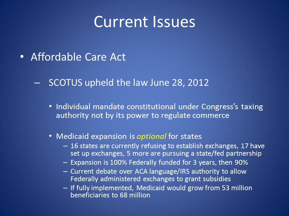 Current Issues Affordable Care Act – SCOTUS upheld the law June 28, 2012 Individual mandate constitutional under Congress's taxing authority not by it