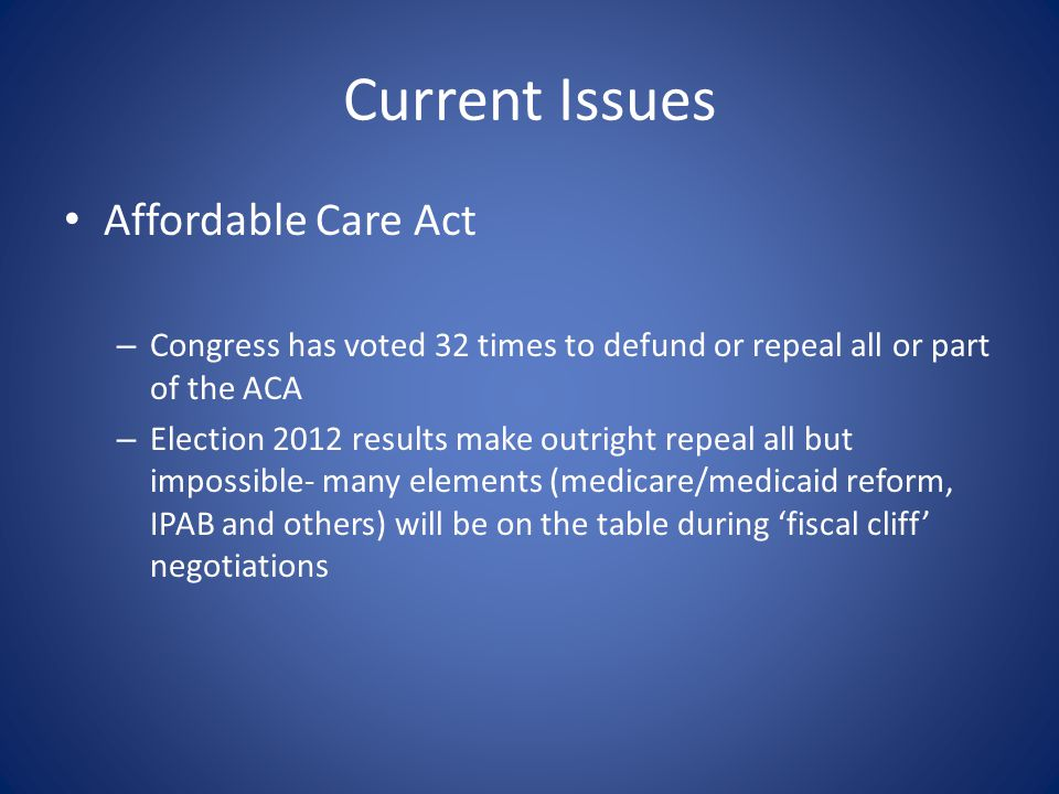 Current Issues Affordable Care Act – Congress has voted 32 times to defund or repeal all or part of the ACA – Election 2012 results make outright repe