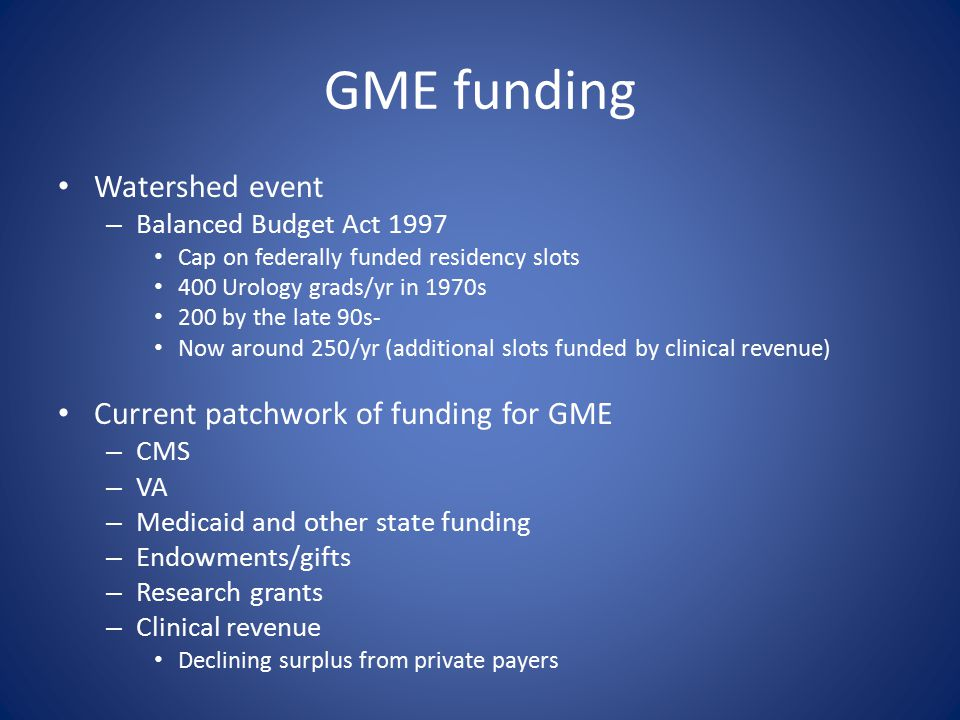 GME funding Watershed event – Balanced Budget Act 1997 Cap on federally funded residency slots 400 Urology grads/yr in 1970s 200 by the late 90s- Now around 250/yr (additional slots funded by clinical revenue) Current patchwork of funding for GME – CMS – VA – Medicaid and other state funding – Endowments/gifts – Research grants – Clinical revenue Declining surplus from private payers
