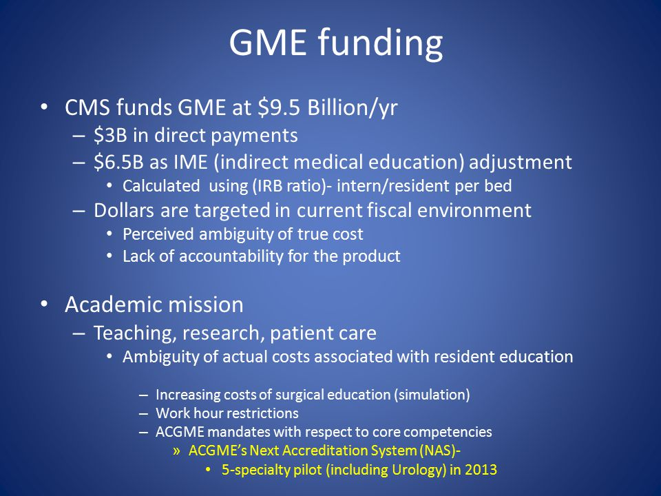 GME funding CMS funds GME at $9.5 Billion/yr – $3B in direct payments – $6.5B as IME (indirect medical education) adjustment Calculated using (IRB ratio)- intern/resident per bed – Dollars are targeted in current fiscal environment Perceived ambiguity of true cost Lack of accountability for the product Academic mission – Teaching, research, patient care Ambiguity of actual costs associated with resident education – Increasing costs of surgical education (simulation) – Work hour restrictions – ACGME mandates with respect to core competencies » ACGME's Next Accreditation System (NAS)- 5-specialty pilot (including Urology) in 2013