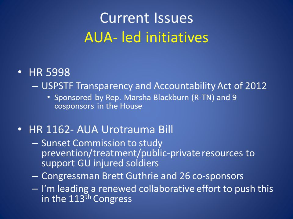 Current Issues AUA- led initiatives HR 5998 – USPSTF Transparency and Accountability Act of 2012 Sponsored by Rep.