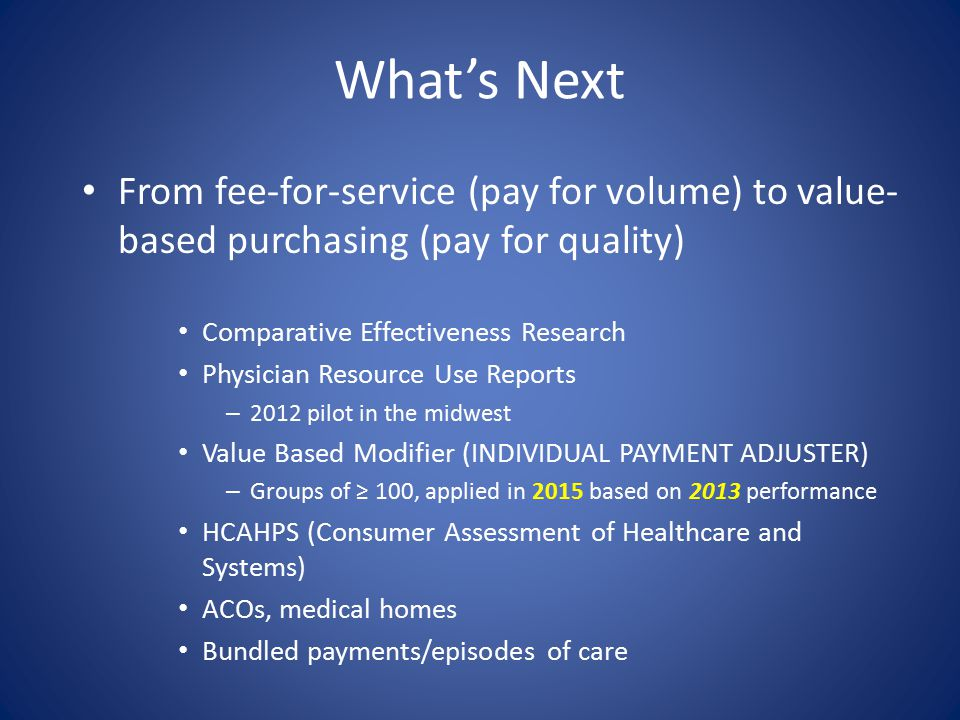 What's Next From fee-for-service (pay for volume) to value- based purchasing (pay for quality) Comparative Effectiveness Research Physician Resource Use Reports – 2012 pilot in the midwest Value Based Modifier (INDIVIDUAL PAYMENT ADJUSTER) – Groups of ≥ 100, applied in 2015 based on 2013 performance HCAHPS (Consumer Assessment of Healthcare and Systems) ACOs, medical homes Bundled payments/episodes of care