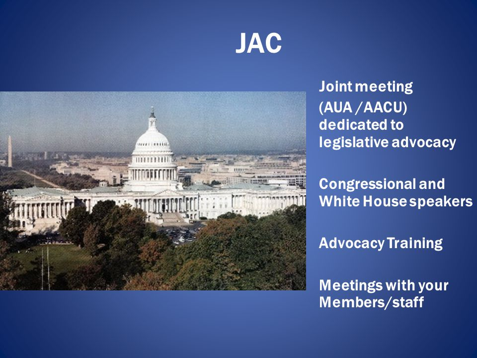 JAC Joint meeting (AUA /AACU) dedicated to legislative advocacy Congressional and White House speakers Advocacy Training Meetings with your Members/staff