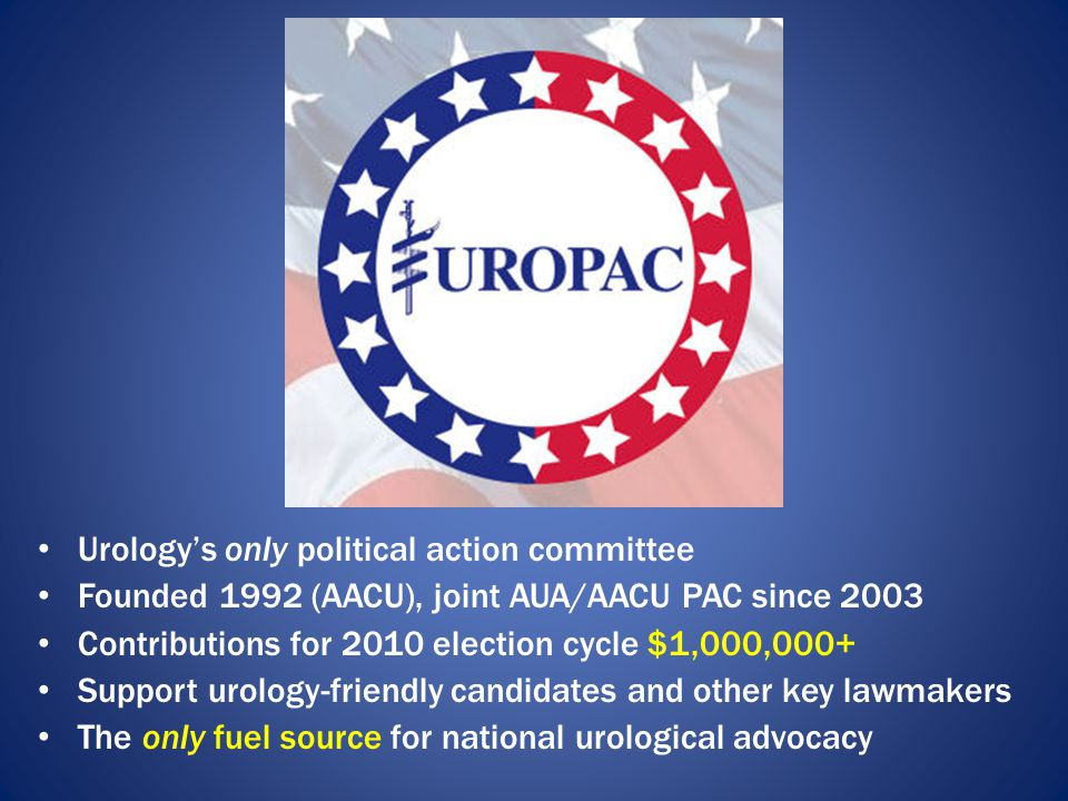 Urology's only political action committee Founded 1992 (AACU), joint AUA/AACU PAC since 2003 Contributions for 2010 election cycle $1,000,000+ Support urology-friendly candidates and other key lawmakers The only fuel source for national urological advocacy