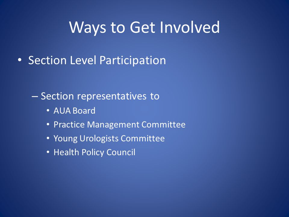 Ways to Get Involved Section Level Participation – Section representatives to AUA Board Practice Management Committee Young Urologists Committee Health Policy Council